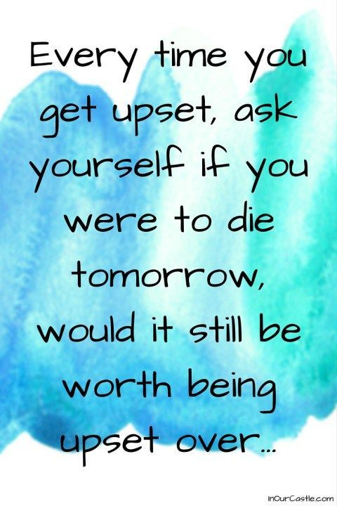 Every time you get upset, ask yourself if you were to die tomorrow, would it still