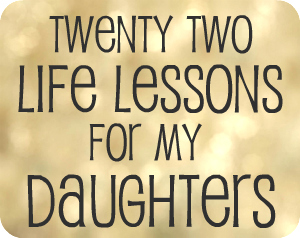 22 Life Lessons for My Daughter..some things that I've already thought about