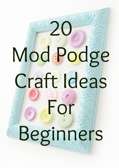 20 mod podge craft projects for beginners easy diy have for Diy crafts for beginners