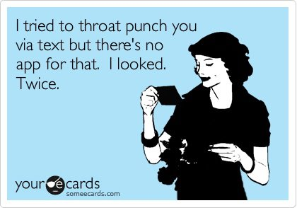 I tried to throat punch you via text