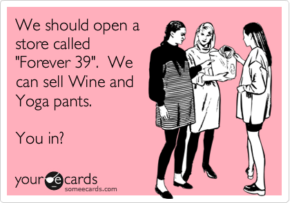 Forever 39 ecard…best one ever (besides all of the other wine ecards I love.)