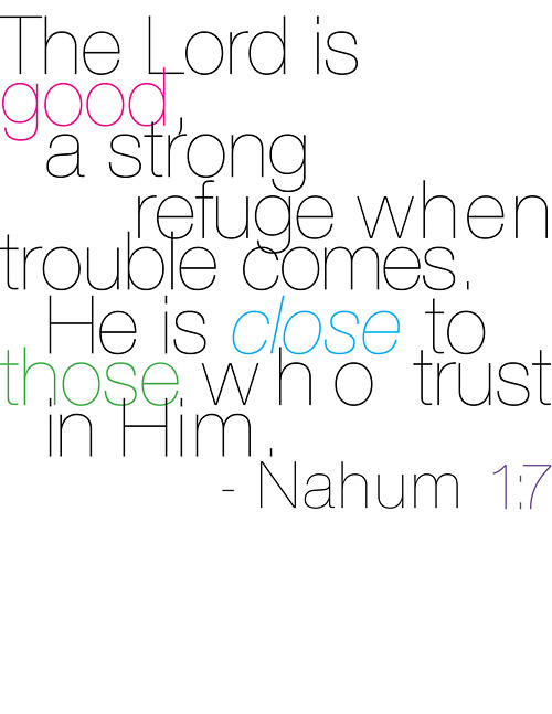 The Lord is good, a strong refuge when trouble comes. He is close to those who t