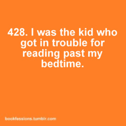 I was definitely the kid that got in trouble reading past my bedtime, every nigh