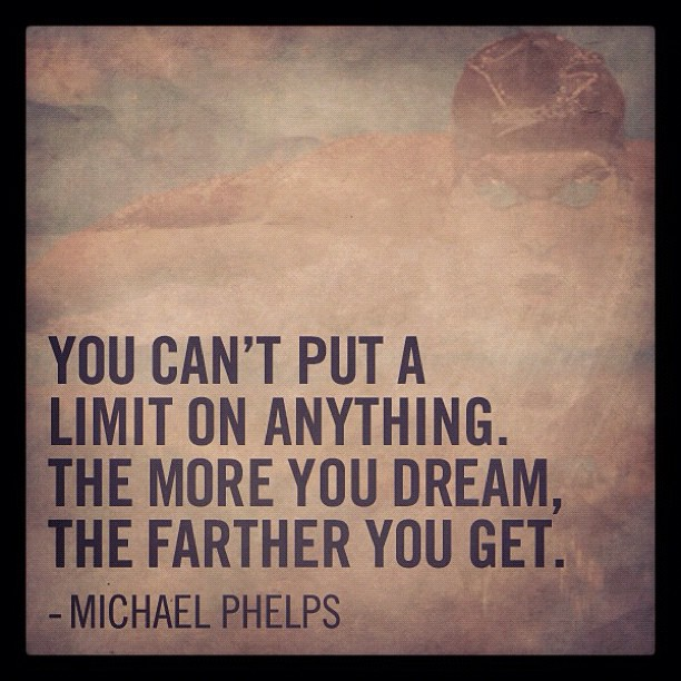 """""""You can't put a limit on anything. The more you dream, the farther you"""