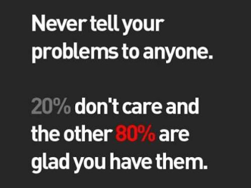 """Never tell your problems to anyone, 20% don't care and the other 80% a"