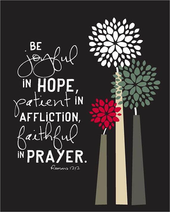 """Be Joyful in hope, patient in affliction, faithful in prayer."" Romans"