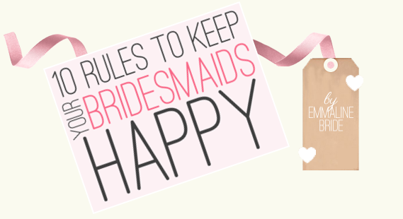 10 Rules to Keep Your Bridesmaids Happy (by Emmaline Bride). I agree with these!