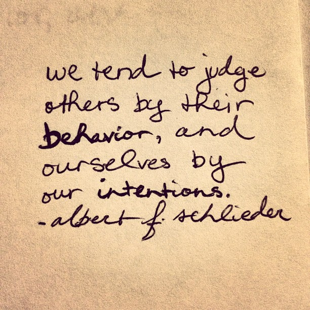 We tend to judge others by their behavior, and ourselves by our intentions. Isn&
