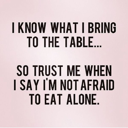 i am ok with eating alone i know my value and i know my values :)